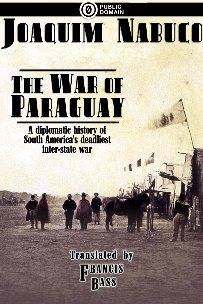 Cover of The War of Paraguay by Joaquim Nabuco, translated by Francis Bass. Public Domain. Cover image: several men and a horse stand in a field beside a row of tents. Flags fly from the tents, including a flag of the Empire of Brazil.